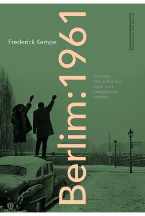 Berlim: 1961 - Kennedy, Khruschóv e o Lugar Mais Perigoso do Mundo - Kempe,Frederick | Tagrny.org