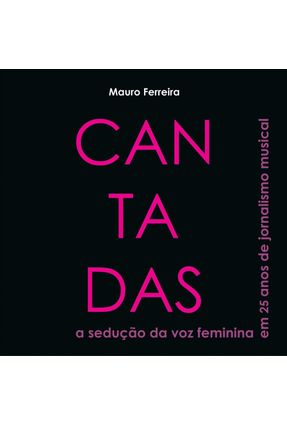 Cantadas - A Sedução da Voz Feminina Em 25 Anos de Jornalismo Musical - Ferreira,Mauro | Tagrny.org