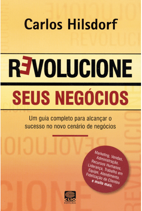 Revolucione Seus Negócios - Um Guia Completo Para Alcançar o Sucesso No Novo Cenário de Negócios - Hilsdorf,Carlos pdf epub