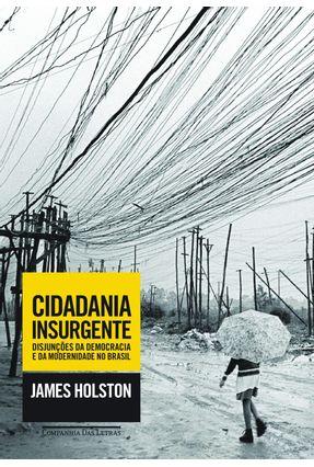 Cidadania Insurgente - Disjunções da Democracia e da Modernidade No Brasil - Holston,James | Hoshan.org