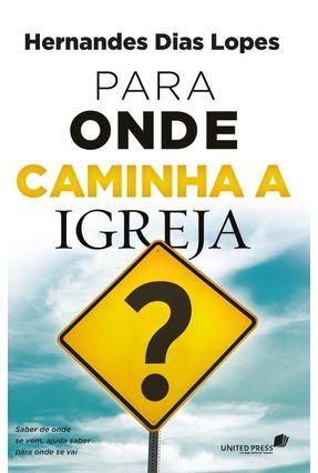 Para Onde Caminha A Igreja - Dias Lopes,Hernandes | Hoshan.org