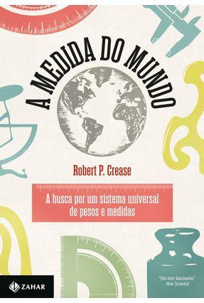 A Medida do Mundo - A Busca Por Um Sistema Universal de Pesos e Medidas - Crease,Robert P. pdf epub