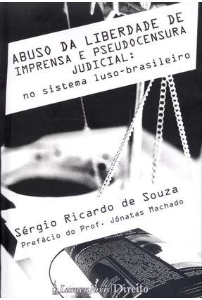 Abuso da Liberdade de Imprensa e Pseudocensura Judicial: No Sistema Luso-brasileiro - Souza,Sérgio Ricardo de | Tagrny.org