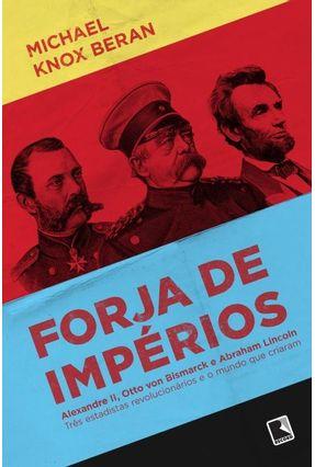 Forja de Impérios - Alexandre II , Otto Von Bismark e Abraham Lincoln - Beran,Michael Knox | Tagrny.org