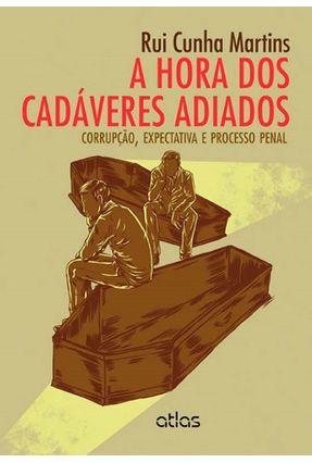 A Hora Dos Cadáveres Adiados - Corrupção, Expectativa e Processo Penal - Martins,Rui Cunha   Tagrny.org