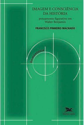 Imagem e Consciência da História - Pensamento Figurativo Em Walter Benjamin - Machado,Francisco Pinheiro | Tagrny.org