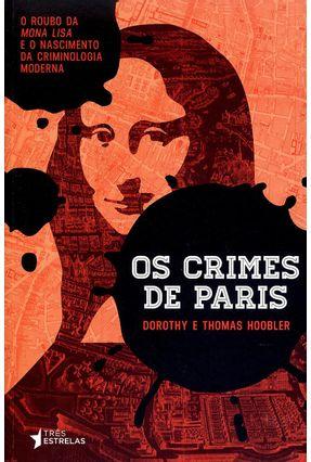 Os Crimes de Paris - o Roubo da Mona Lisa e o Nascimento da Criminologia Moderna - Hoobler,Dorothy Hoobler,Thomas   Tagrny.org