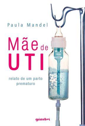 Mãe de Uti - Relato de Um Parto Prematuro - Mandel,Paula | Hoshan.org