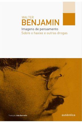 Imagens de Pensamento - Sobre o Haxixe e Outras Drogas - Benjamin,Walter   Tagrny.org