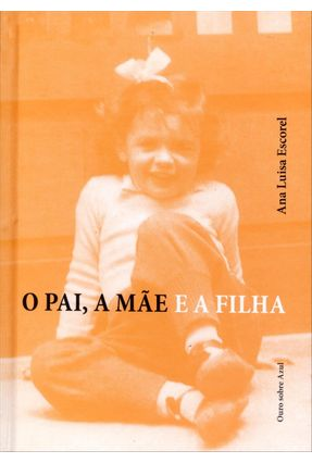 O Pai, A Mãe e A Filha - 2ª Ed. 2012 - Escorel,Ana Luisa | Hoshan.org
