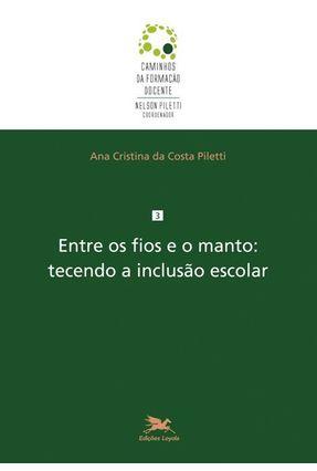 Entre Os Fios e o Manto: Tecendo A Inclusão Escolar - Piletti,Ana Cristina da Costa | Hoshan.org