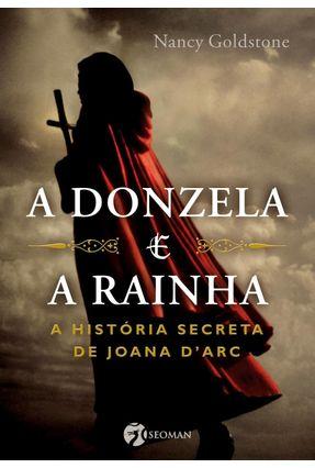 A Donzela e A Rainha - A História Secreta de Joana D'arc - Goldstone,Nancy   Tagrny.org