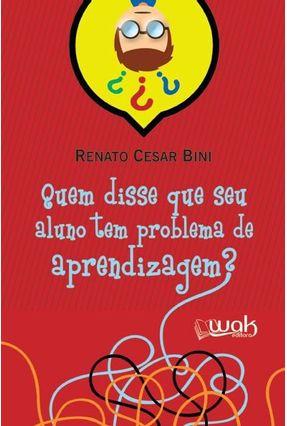 Quem Disse Que Seu Aluno Tem Problema de Aprendizagem? - Bini,Renato Cesar | Tagrny.org