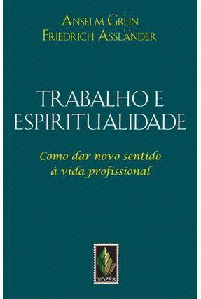 Trabalho e Espiritualidade - Como Dar Novo Sentido À Vida Profissional - Grün,Anselm Assländer,Friedrich   Tagrny.org