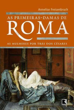 As Primeiras-Damas de Roma - As Mulheres Por Trás Dos Césares - Freisenbruch,Annelise pdf epub