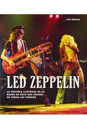 LED Zeppelin - La Historia Ilustrada de La Banda de Rock Más Sonada de Todos Los Tiempos - Bream,Jon   Nisrs.org