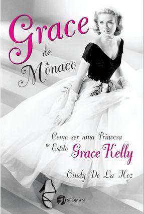 Grace de Mônaco - Como Ser Uma Princesa No Estilo Grace Kelly - De La Hoz,Cindy   Tagrny.org