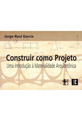 Construir Como Projeto - Uma Introdução À Materialidade Arquitetônica - Garcia,Jorge Raul | Hoshan.org