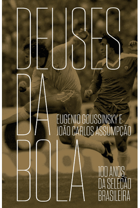 Deuses da Bola - 100 Anos da Seleção Brasileira - 2ª Ed. 2014 - Goussinsky,Eugenio Assumpção,João Carlos pdf epub