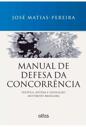 Manual de Defesa da Concorrência - Política, Sistema e Legislação Antitruste Brasileira - Matias-pereira,José | Tagrny.org