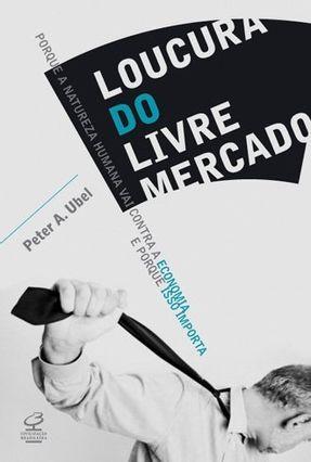 Loucura do Livre Mercado - Ubel,Peter A.   Tagrny.org