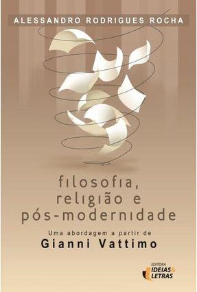 Filosofia, Religião e Pós-Modernidade - Uma Abordagem A Partir de Gianni Vattimo - Rocha,Alessandro Rodrigues | Hoshan.org