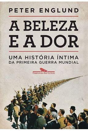 Beleza e A Dor - A História Íntima da Primeira Guerra Mundial - Englund,Peter   Nisrs.org