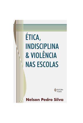 Ética , Indisciplina & Violência nas Escolas - Silva,Nelson Pedro | Tagrny.org