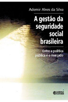 A Gestão da Seguridade Social Brasileira - Entre a Política Pública e o Mercado - Silva,Ademir Alves da   Hoshan.org