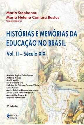 Histórias e Memórias da Educação no Brasil - Vol. II - Séc. Xix - Bastos,Maria Helena Camara Stephanou,Maria | Tagrny.org
