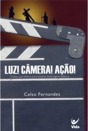 Luz! Câmera! Ação! - Como Usar Filmes para Ilustrar Mensagens Bíblicas - Fernandes,Celso   Tagrny.org