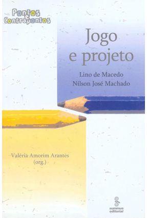 Jogo e Projeto - Col. Pontos e Contrapontos - Machado,Nilson José Arantes,Valéria Amorim Macedo,Lino de   Tagrny.org