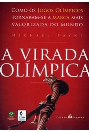 A Virada Olímpica - Como os Jogos Olímpicos Tornam-se a Marca Mais Valorizada do Mundo - Payne,Michael | Nisrs.org