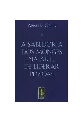 A Sabedoria dos Monges na Arte de Liderar Pessoas - Grün,Anselm | Hoshan.org