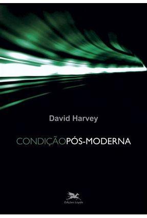 Condição Pós-Moderna - Harvey, David | Tagrny.org