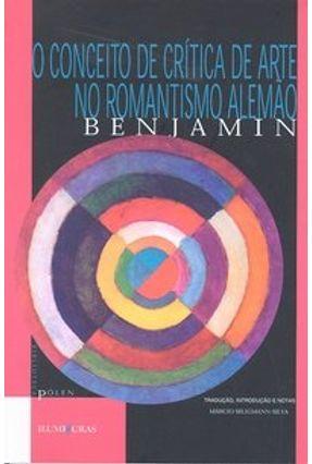 O Conceito de Crítica de Arte no Romantismo Alemão - Col. Biblioteca Pólen - Benjamin,Walter | Tagrny.org