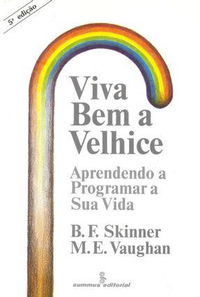 Viva Bem a Velhice - Aprend a Progr Sua Vida - Skinner,Burrhus Frederic | Tagrny.org