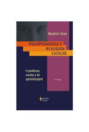 Psicopedagogia e Realidade Escolar - O Problema Escolar e de Aprendizagem - 13ª Ed. - Scoz,Beatriz pdf epub
