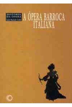 A Opera Barroca Italiana - Historia da Opera - Coelho,Lauro Machado | Hoshan.org
