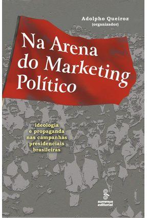 Na Arena do Marketing Político - Ideologia e Propaganda nas Campanhas Presidenciais Brasileiras - Queiroz,Adolpho | Tagrny.org