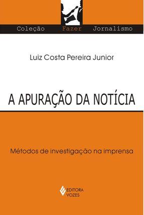 A Apuração da Notícia - Métodos de Investigação na Imprensa - Col. Fazer Jornalismo - Pereira Júnior,Luiz Costa | Hoshan.org