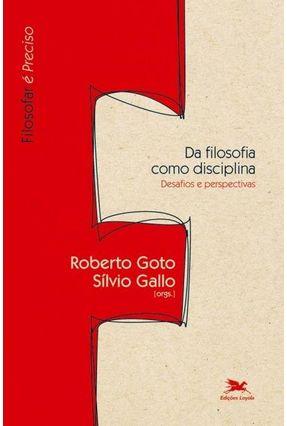 Da Dilosofia Como Disciplina - Desafios e Perspectivas - Col. Filosofar É Preciso - Goto,Roberto Gallo,Silvio | Hoshan.org