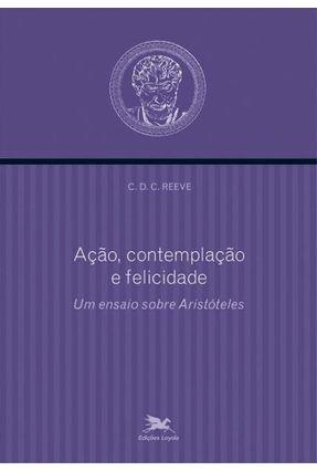 Ação, Contemplação e Felicidade - Um Ensaio Sobre Aristóteles - Col. Aristotélica - Reeve,C. D. C. | Tagrny.org