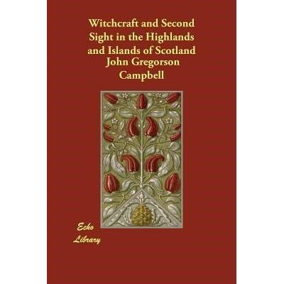 Witchcraft And Second Sight In The Highlands And Islands Of Scotland