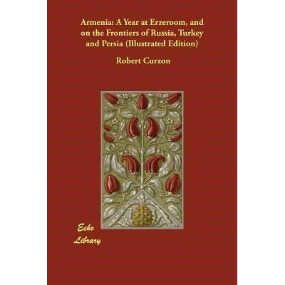 Armenia - A Year At Erzeroom, And On The Frontiers Of Russia, Turkey And Persia (Illustrated Edition)
