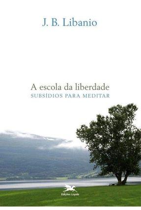 A Escola da Liberdade - Subsídios Para Meditar - Libanio,J. B.   Nisrs.org