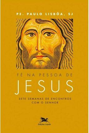 Fé Na Pessoa De Jesus - Sete Semanas De Encontros Com O Senhor - Lisbôa,Paulo   Tagrny.org