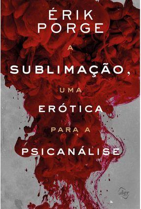 A Sublimação, Uma Erótica Para Psicanálise - Porge,Érik | Hoshan.org