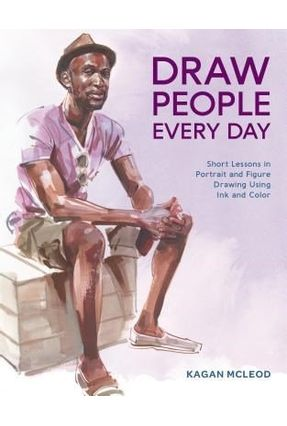 Draw People Every Day - Short Lessons In Portrait And Figure Drawing Using Ink And Color - McLeod,Kagan | Tagrny.org