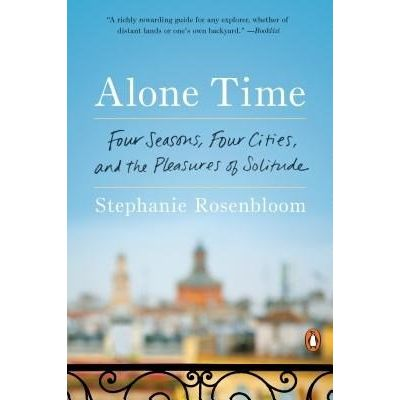 Alone Time - Four Seasons, Four Cities, And The Pleasures Of Solitude